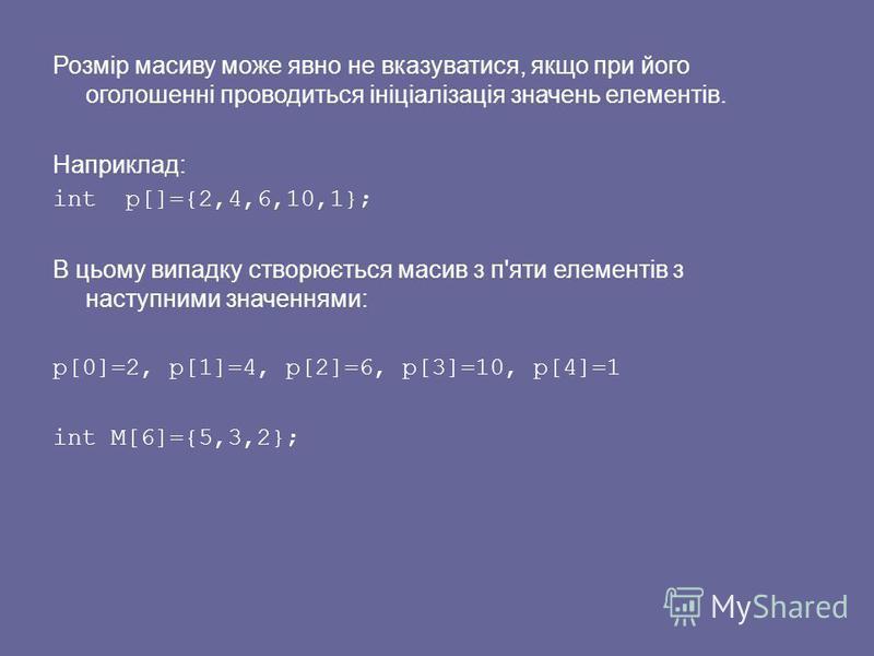 Розмір масиву може явно не вказуватися, якщо при його оголошенні проводиться ініціалізація значень елементів. Наприклад: int р[]={2,4,6,10,1}; В цьому випадку створюється масив з п'яти елементів з наступними значеннями: р[0]=2, р[1]=4, р[2]=6, р[3]=1
