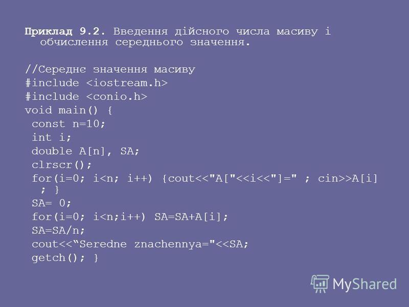 Приклад 9.2. Введення дійсного числа масиву і обчислення середнього значення. //Середнє значення масиву #include void main() { const n=10; int i; double A[n], SA; clrscr(); for(i=0; i >A[i] ; } SA= 0; for(i=0; i<n;i++) SA=SA+A[i]; SA=SA/n; cout<<Sere