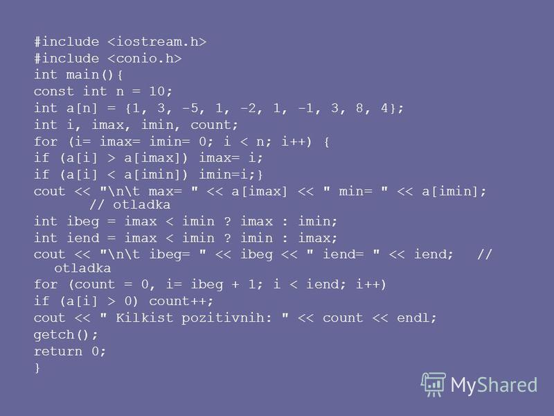 #include int main(){ const int n = 10; int a[n] = {1, 3, -5, 1, -2, 1, -1, 3, 8, 4}; int i, imax, imin, count; for (i= imax= imin= 0; i < n; i++) { if (a[i] > a[imax]) imax= i; if (a[i] < a[imin]) imin=i;} cout <<