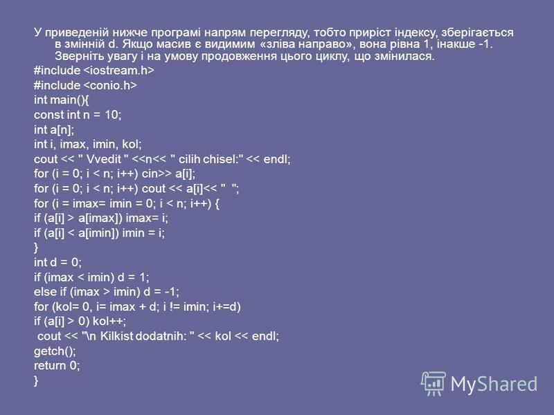 У приведеній нижче програмі напрям перегляду, тобто приріст індексу, зберігається в змінній d. Якщо масив є видимим «зліва направо», вона рівна 1, інакше -1. Зверніть увагу і на умову продовження цього циклу, що змінилася. #include int main(){ const