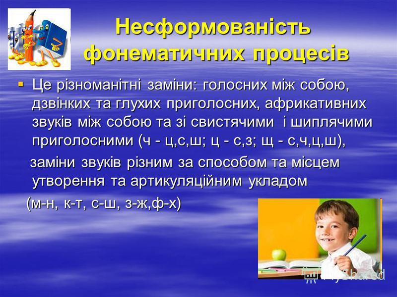 Несформованість фонематичних процесів Несформованість фонематичних процесів Це різноманітні заміни: голосних між собою, дзвінких та глухих приголосних, африкативних звуків між собою та зі свистячими і шиплячими приголосними (ч - ц,с,ш; ц - с,з; щ - с