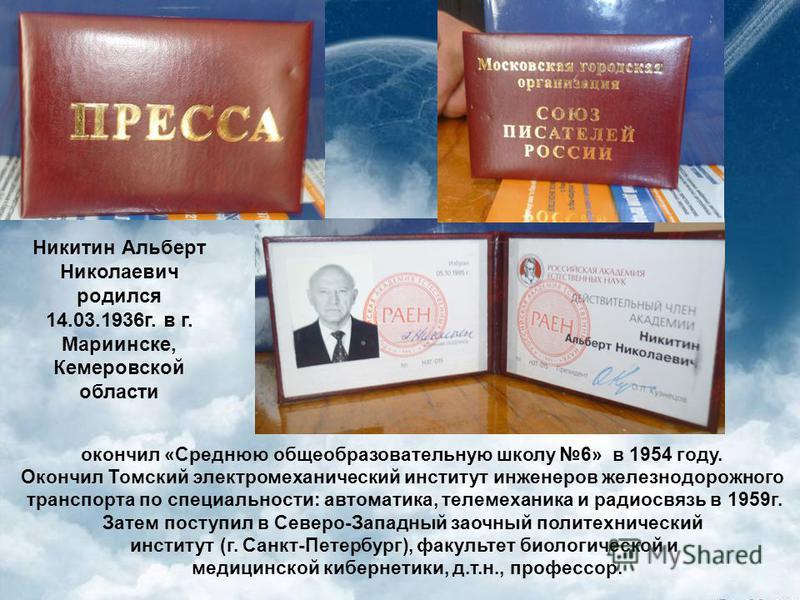 Никитин Альберт Николаевич родился 14.03.1936 г. в г. Мариинске, Кемеровской области окончил «Среднюю общеобразовательную школу 6» в 1954 году. Окончил Томский электромеханический институт инженеров железнодорожного транспорта по специальности: автом
