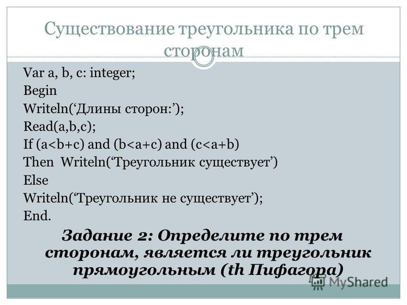 Существование треугольника по трем сторонам Var a, b, c: integer; Begin Writeln(Длины сторон:); Read(a,b,c); If (a<b+c) and (b<a+c) and (c<a+b) Then Writeln(Треугольник существует) Else Writeln(Треугольник не существует); End. Задание 2: Определите п