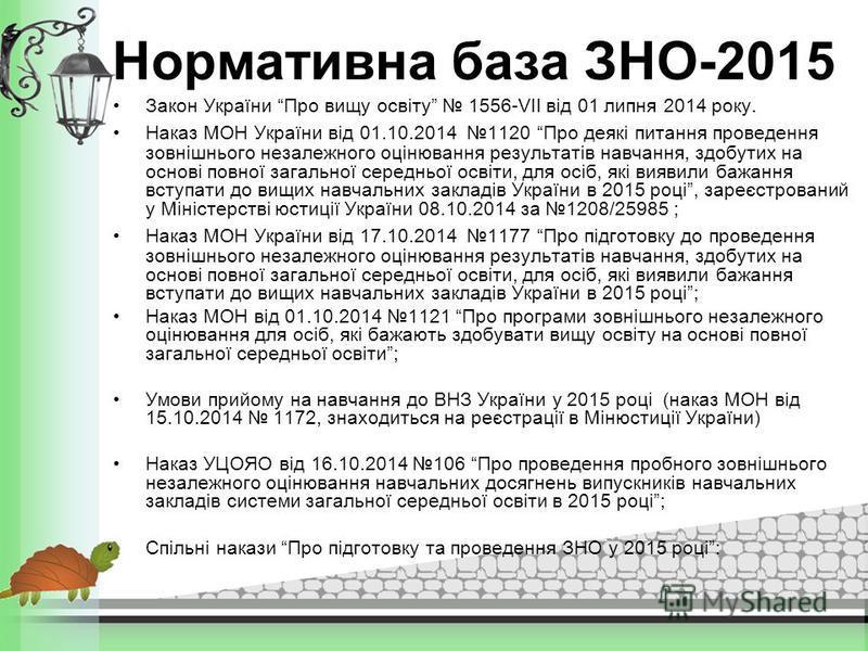 Нормативна база ЗНО-2015 Закон України Про вищу освіту 1556-VII від 01 липня 2014 року. Наказ МОН України від 01.10.2014 1120 Про деякі питання проведення зовнішнього незалежного оцінювання результатів навчання, здобутих на основі повної загальної се