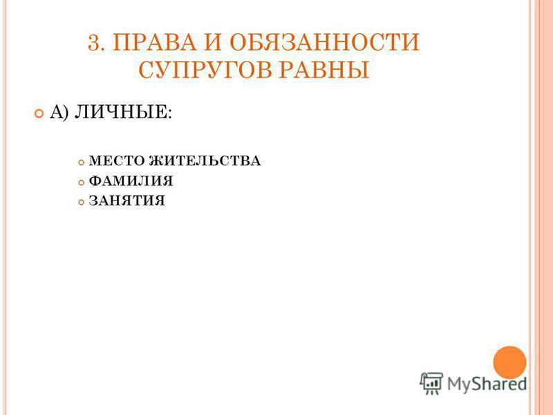 3. ПРАВА И ОБЯЗАННОСТИ СУПРУГОВ РАВНЫ А) ЛИЧНЫЕ: МЕСТО ЖИТЕЛЬСТВА ФАМИЛИЯ ЗАНЯТИЯ