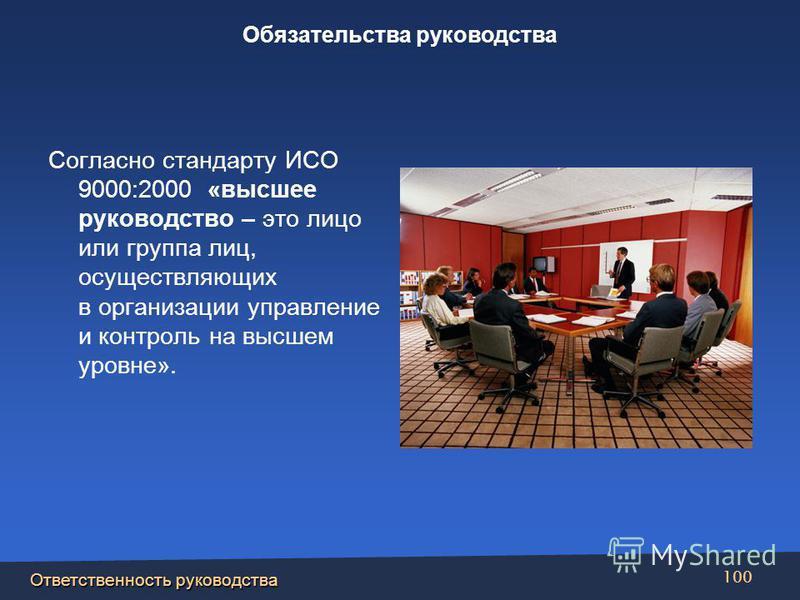 Ответственность руководства 100 Согласно стандарту ИСО 9000:2000 «высшее руководство – это лицо или группа лиц, осуществляющих в организации управление и контроль на высшем уровне». Обязательства руководства