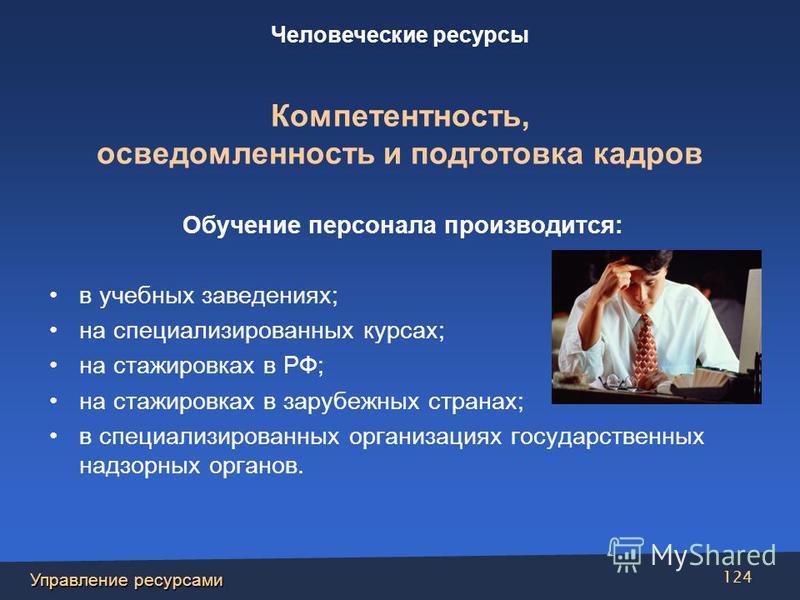 Управление ресурсами 124 Обучение персонала производится: в учебных заведениях; на специализированных курсах; на стажировках в РФ; на стажировках в зарубежных странах; в специализированных организациях государственных надзорных органов. Человеческие