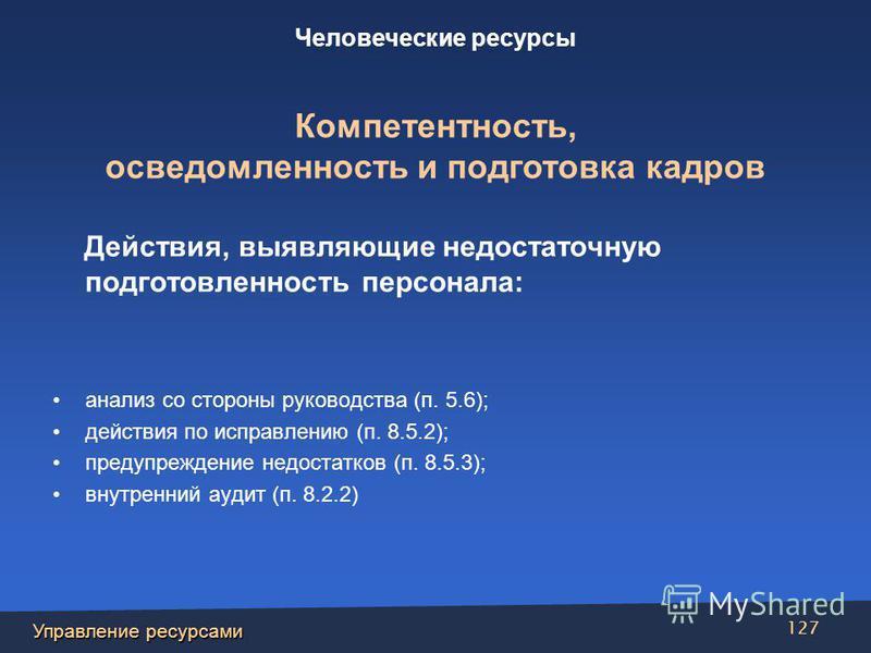 Управление ресурсами 127 Действия, выявляющие недостаточную подготовленность персонала: анализ со стороны руководства (п. 5.6); действия по исправлению (п. 8.5.2); предупреждение недостатков (п. 8.5.3); внутренний аудит (п. 8.2.2) Человеческие ресурс