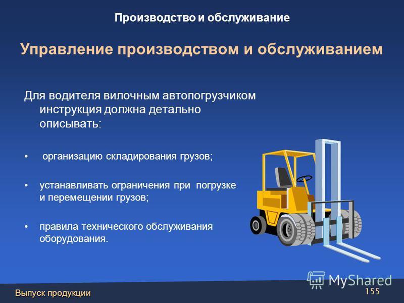Выпуск продукции 155 Для водителя вилочным автопогрузчиком инструкция должна детально описывать: организацию складирования грузов; устанавливать ограничения при погрузке и перемещении грузов; правила технического обслуживания оборудования. Производст