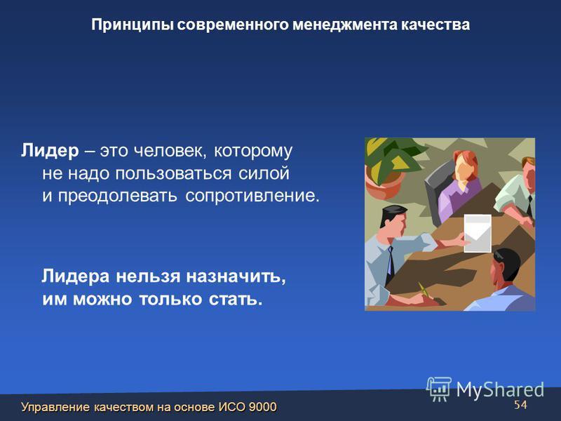 Управление качеством на основе ИСО 9000 54 Лидер – это человек, которому не надо пользоваться силой и преодолевать сопротивление. Лидера нельзя назначить, им можно только стать. Принципы современного менеджмента качества