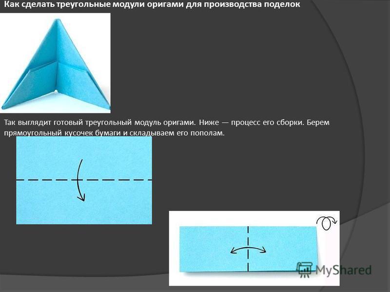 Как сделать треугольные модули оригами для производства поделок Так выглядит готовый треугольный модуль оригами. Ниже процесс его сборки. Берем прямоугольный кусочек бумаги и складываем его пополам.