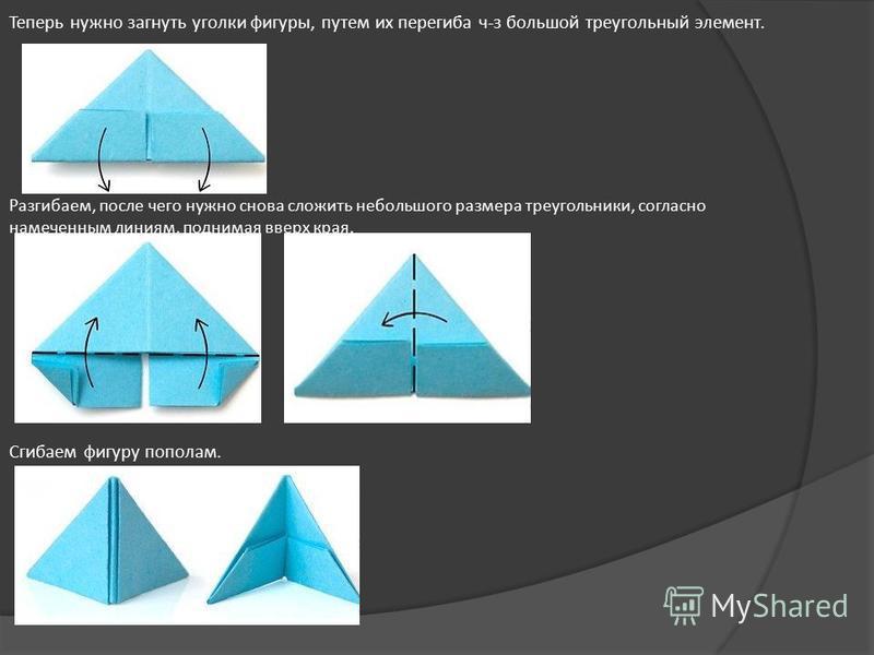 Теперь нужно загнуть уголки фигуры, путем их перегиба ч-з большой треугольный элемент. Разгибаем, после чего нужно снова сложить небольшого размера треугольники, согласно намеченным линиям, поднимая вверх края. Сгибаем фигуру пополам. В получившемся