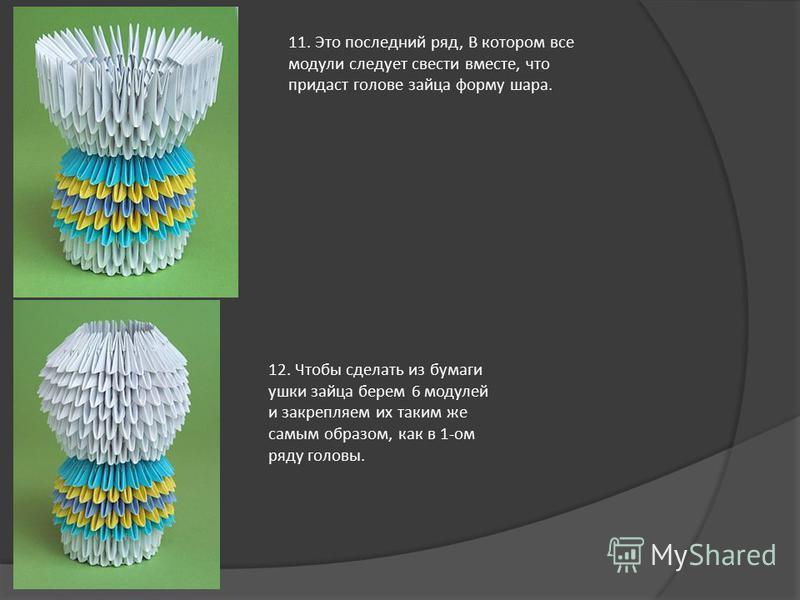 11. Это последний ряд, В котором все модули следует свести вместе, что придаст голове зайца форму шара. 12. Чтобы сделать из бумаги ушки зайца берем 6 модулей и закрепляем их таким же самым образом, как в 1-ом ряду головы.
