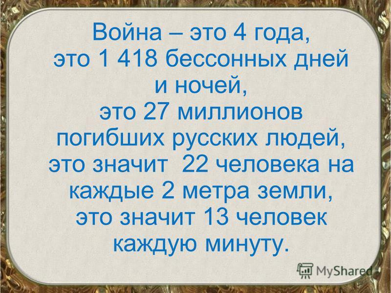 Война – это 4 года, это 1 418 бессонных дней и ночей, это 27 миллионов погибших русских людей, это значит 22 человека на каждые 2 метра земли, это значит 13 человек каждую минуту.