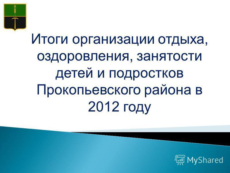Итоги организации отдыха, оздоровления, занятости детей и подростков Прокопьевского района в 2012 году