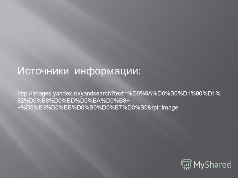 Источники информации: http://images.yandex.ru/yandsearch?text=%D0%9A%D0%B0%D1%80%D1% 82%D0%B8%D0%BD%D0%BA%D0%B8+- +%D0%B3%D0%BB%D0%B0%D0%B7%D0%B0&rpt=image