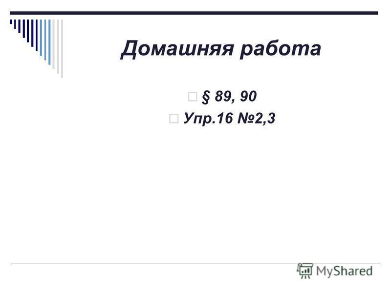 Домашняя работа § 89, 90 Упр.16 2,3