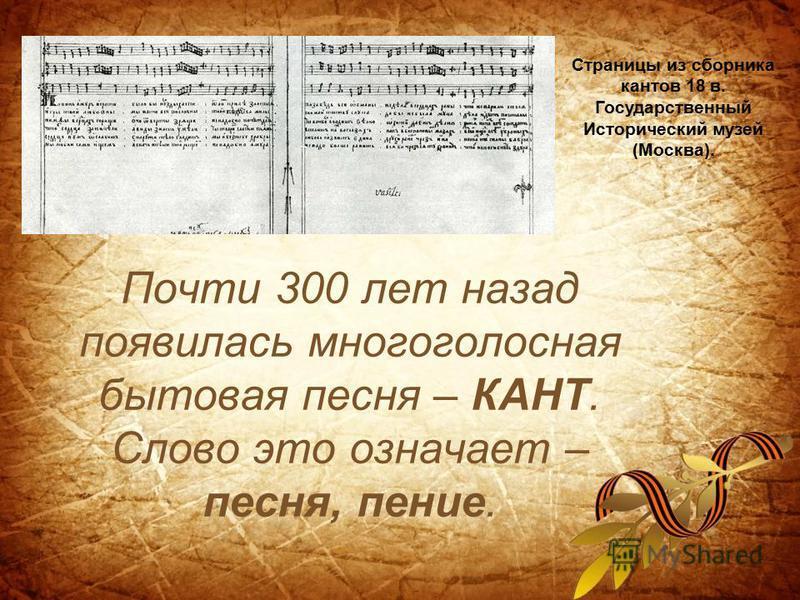 Почти 300 лет назад появилась многоголосная бытовая песня – КАНТ. Слово это означает – песня, пение. Страницы из сборника кантов 18 в. Государственный Исторический музей (Москва).