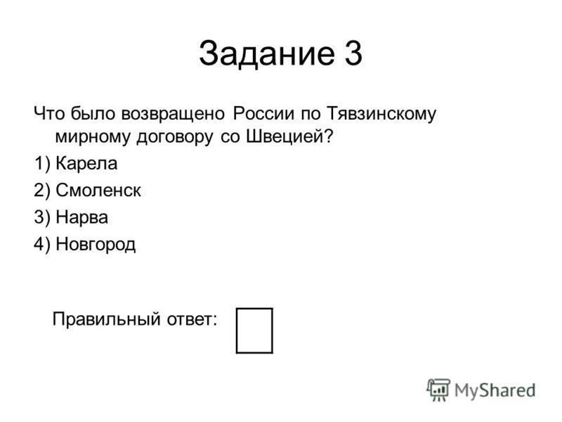 Задание 3 Что было возвращено России по Тявзинскому мирному договору со Швецией? 1) Карела 2) Смоленск 3) Нарва 4) Новгород Правильный ответ: