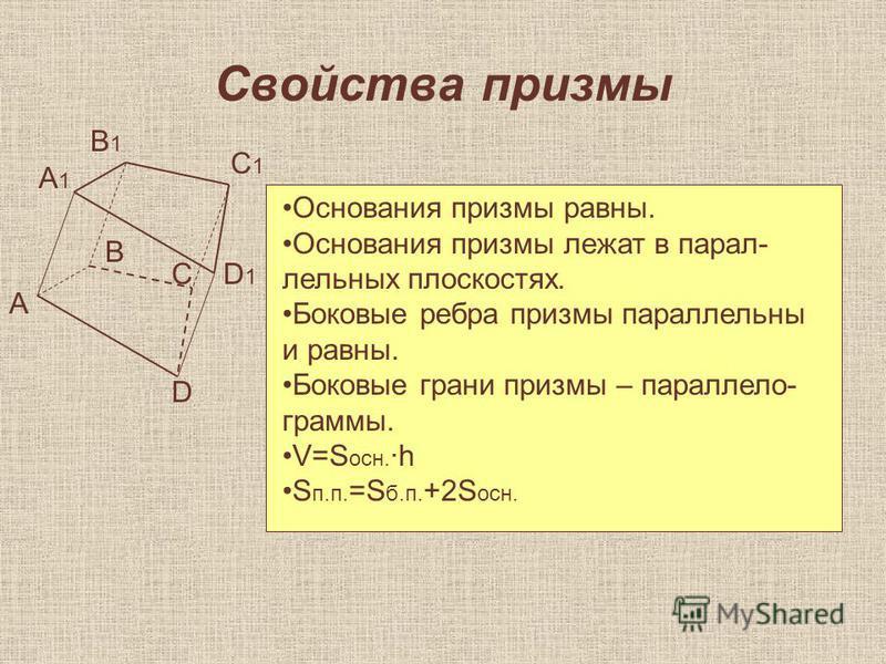 Свойства призмы А С D A1A1 D1D1 C1C1 B1B1 В Основания призмы равны. Основания призмы лежат в параллельных плоскостях. Боковые ребра призмы параллельны и равны. Боковые грани призмы – параллелограммы. V=S осн. ·h S п.п. =S б.п. +2S осн.