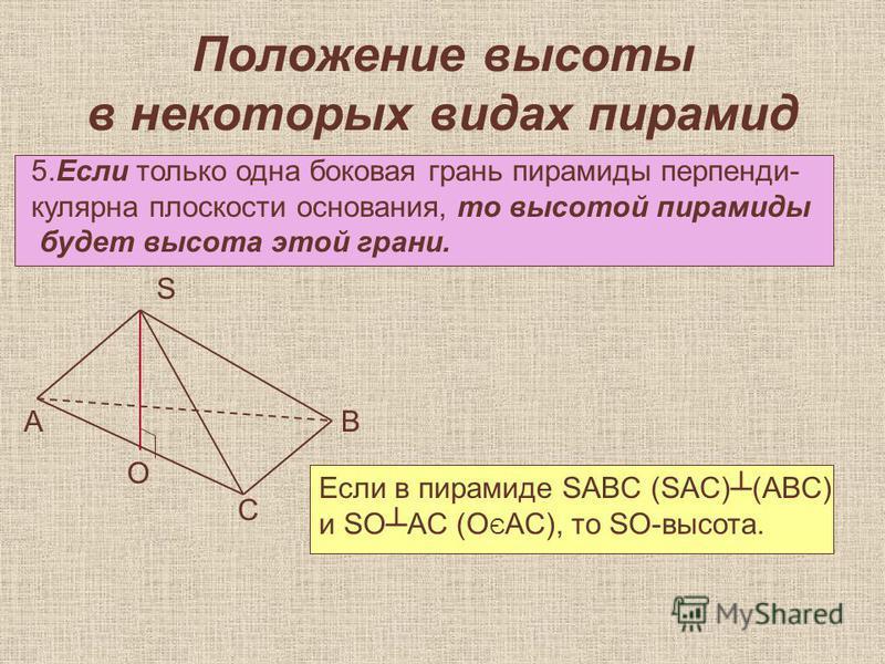 Положение высоты в некоторых видах пирамид 5. Если только одна боковая грань пирамиды перпендикулярна плоскости основания, то высотой пирамиды будет высота этой грани. А О С В S Если в пирамиде SABC (SAC)(ABC) и SOAC (O Є AC), то SO-высота.