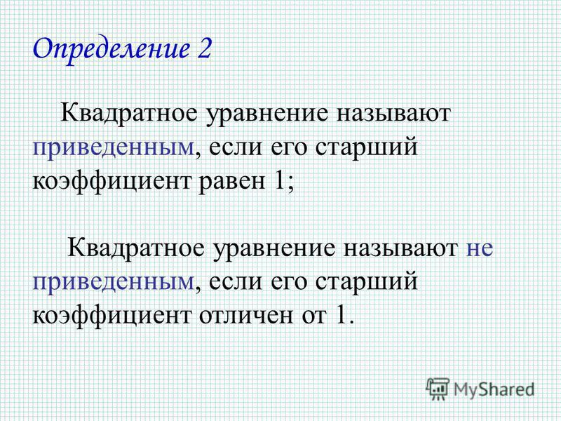 Квадратное уравнение называют приведенным, если его старший коэффициент равен 1; Квадратное уравнение называют не приведенным, если его старший коэффициент отличен от 1. Определение 2