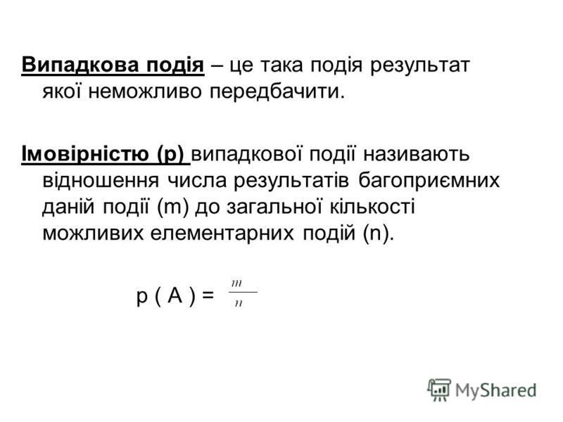 Випадкова подія – це така подія результат якої неможливо передбачити. Імовірністю (p) випадкової події називають відношення числа результатів багоприємних даній події (m) до загальної кількості можливих елементарних подій (n). p ( A ) =