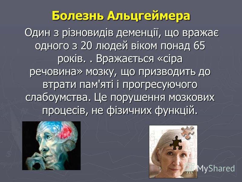 Болезнь Альцгеймера Один з різновидів деменції, що вражає одного з 20 людей віком понад 65 років.. Вражається «сіра речовина» мозку, що призводить до втрати пам'яті і прогресуючого слабоумства. Це порушення мозкових процесів, не фізичних функцій. Оди