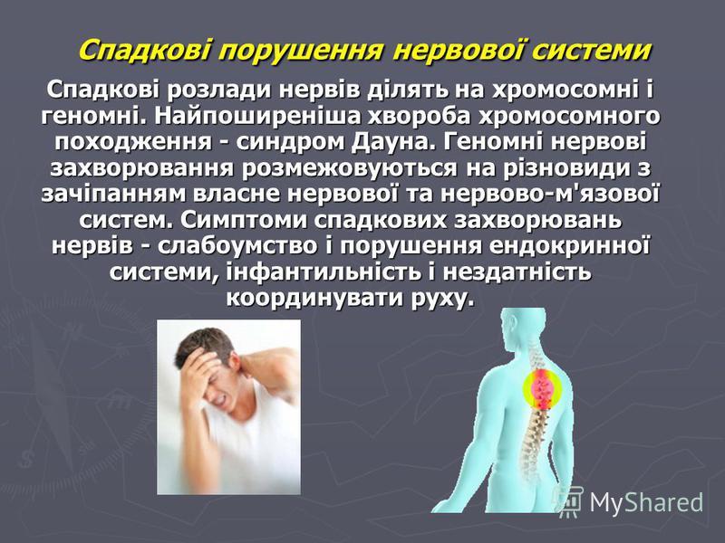 Спадкові порушення нервової системи Спадкові розлади нервів ділять на хромосомні і геномні. Найпоширеніша хвороба хромосомного походження - синдром Дауна. Геномні нервові захворювання розмежовуються на різновиди з зачіпанням власне нервової та нервов