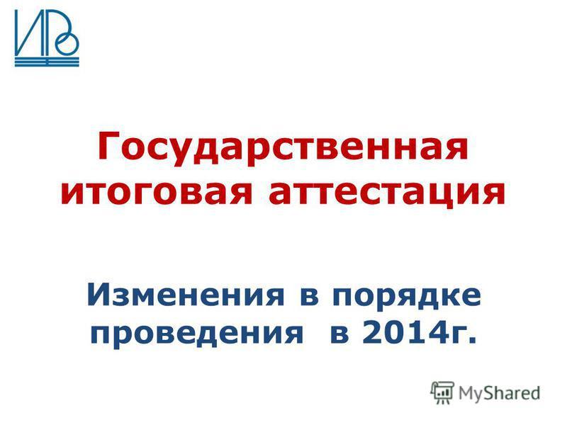 Государственная итоговая аттестация Изменения в порядке проведения в 2014 г.
