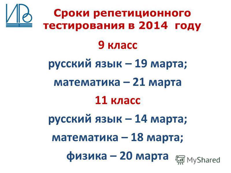 Сроки репетиционного тестирования в 2014 году 9 класс русский язык – 19 марта; математика – 21 марта 11 класс русский язык – 14 марта; математика – 18 марта; физика – 20 марта