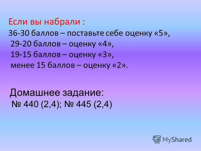 Если вы набрали : 36-30 баллов – поставьте себе оценку «5», 29-20 баллов – оценку «4», 19-15 баллов – оценку «3», менее 15 баллов – оценку «2». Домашнее задание: 440 (2,4); 445 (2,4)