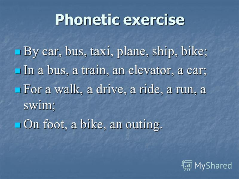 Phonetic exercise By car, bus, taxi, plane, ship, bike; By car, bus, taxi, plane, ship, bike; In a bus, a train, an elevator, a car; In a bus, a train, an elevator, a car; For a walk, a drive, a ride, a run, a swim; For a walk, a drive, a ride, a run