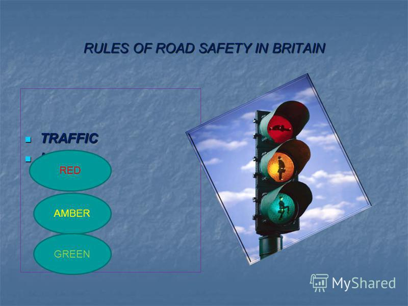 RULES OF ROAD SAFETY IN BRITAIN TRAFFIC TRAFFIC LIGHTS: LIGHTS: RED AMBER GREEN