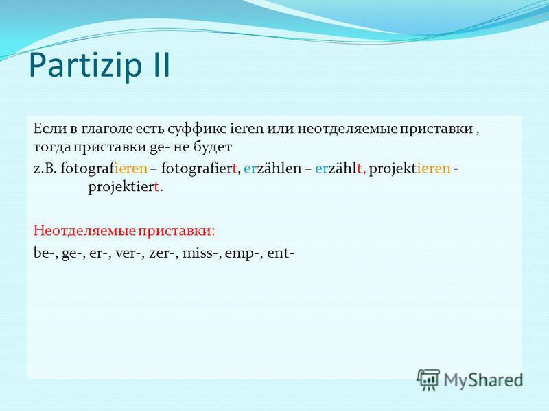 Partizip II Если в глаголе есть суффикс ieren или неотделяемые приставки, тогда приставки ge- не будет z.B. fotografieren – fotografiert, erzählen – erzählt, projektieren - projektiert. Неотделяемые приставки: be-, ge-, er-, ver-, zer-, miss-, emp-,