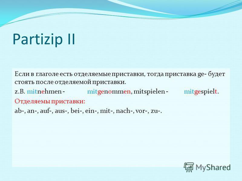 Partizip II Если в глаголе есть отделяемые приставки, тогда приставка ge- будет стоять после отделяемой приставки. z.B. mitnehmen -mitgenommen, mitspielen -mitgespielt. Отделяемы приставки: ab-, an-, auf-, aus-, bei-, ein-, mit-, nach-, vor-, zu-.