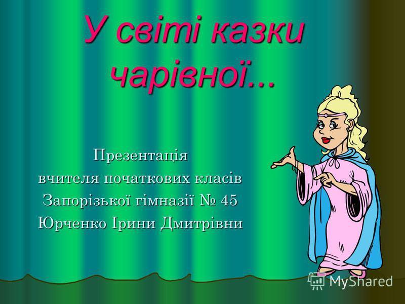 У світі казки чарівної... Презентація вчителя початкових класів Запорізької гімназії 45 Юрченко Ірини Дмитрівни