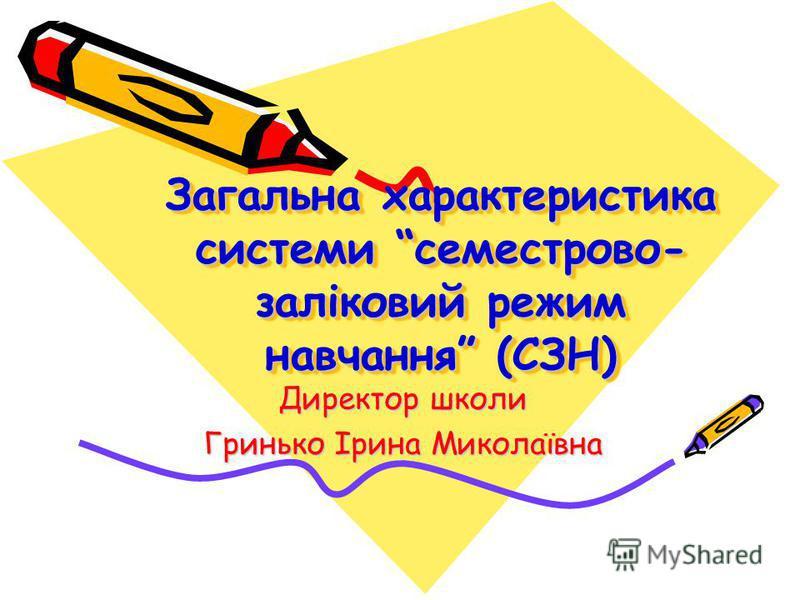 Загальна характеристика системи семестрово- заліковий режим навчання (СЗН) Директор школи Гринько Ірина Миколаївна