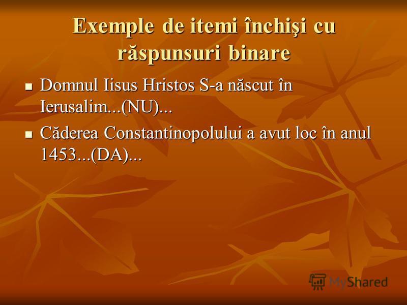 Exemple de itemi închişi cu răspunsuri binare Domnul Iisus Hristos S-a născut în Ierusalim...(NU)... Domnul Iisus Hristos S-a născut în Ierusalim...(NU)... Căderea Constantinopolului a avut loc în anul 1453...(DA)... Căderea Constantinopolului a avut
