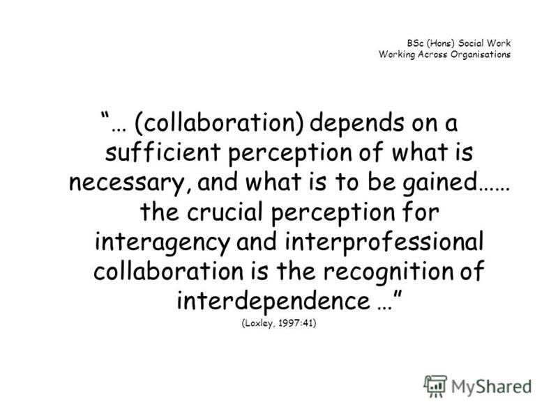 BSc (Hons) Social Work Working Across Organisations … (collaboration) depends on a sufficient perception of what is necessary, and what is to be gained…… the crucial perception for interagency and interprofessional collaboration is the recognition of