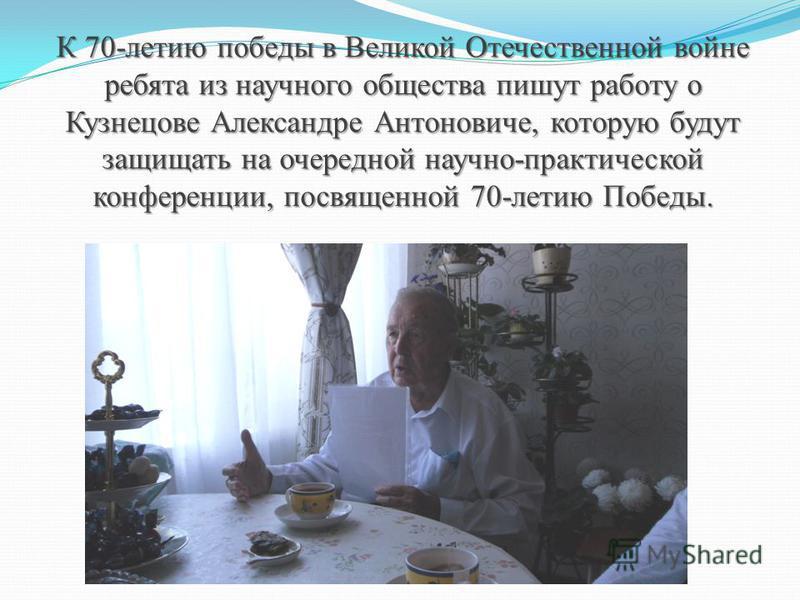 К 70-летию победы в Великой Отечественной войне ребята из научного общества пишут работу о Кузнецове Александре Антоновиче, которую будут защищать на очередной научно-практической конференции, посвященной 70-летию Победы.