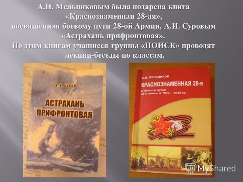 А.Н. Мельниковым была подарена книга «Краснознаменная 28-ая», посвященная боевому пути 28-ой Армии, А.И. Суровым «Астрахань прифронтовая». По этим книгам учащиеся группы «ПОИСК» проводят лекции-беседы по классам.