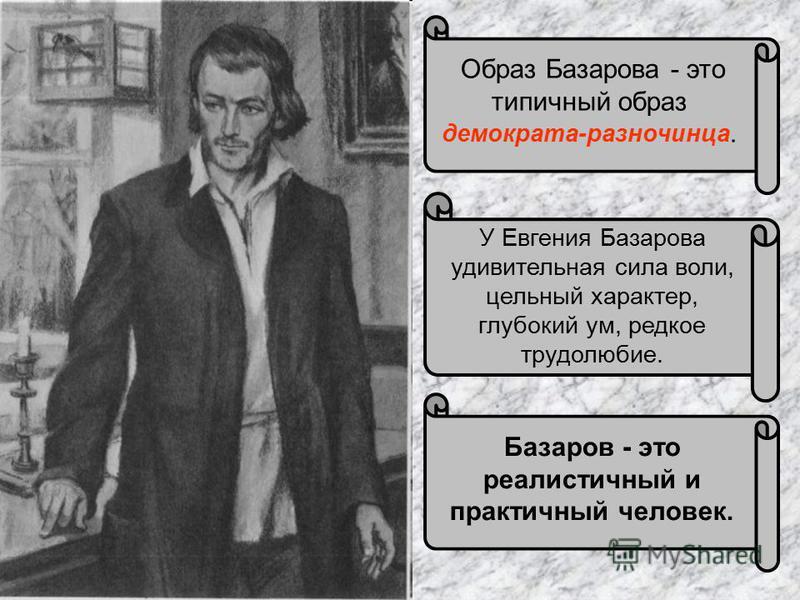 Базаров - это реалистичный и практичный человек. Образ Базарова - это типичный образ демократа-разночинца. У Евгения Базарова удивительная сила воли, цельный характер, глубокий ум, редкое трудолюбие.
