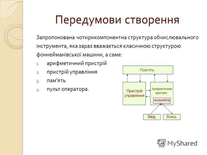 Передумови створення Запропонована чотирикомпонентна структура обчислювального інструмента, яка зараз вважається класичною структурою фоннейманівської машини, а саме : 1. арифметичний пристрій 2. пристрій управління 3. пам ' ять 4. пульт оператора.