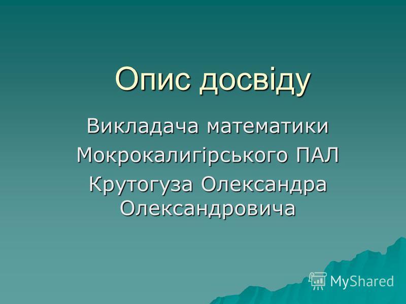 Опис досвіду Викладача математики Мокрокалигірського ПАЛ Крутогуза Олександра Олександровича