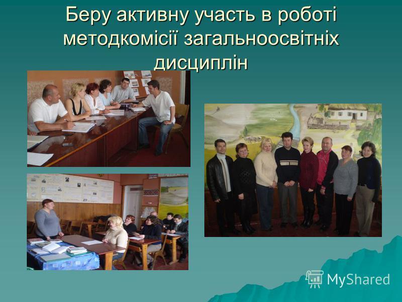 Беру активну участь в роботі методкомісії загальноосвітніх дисциплін