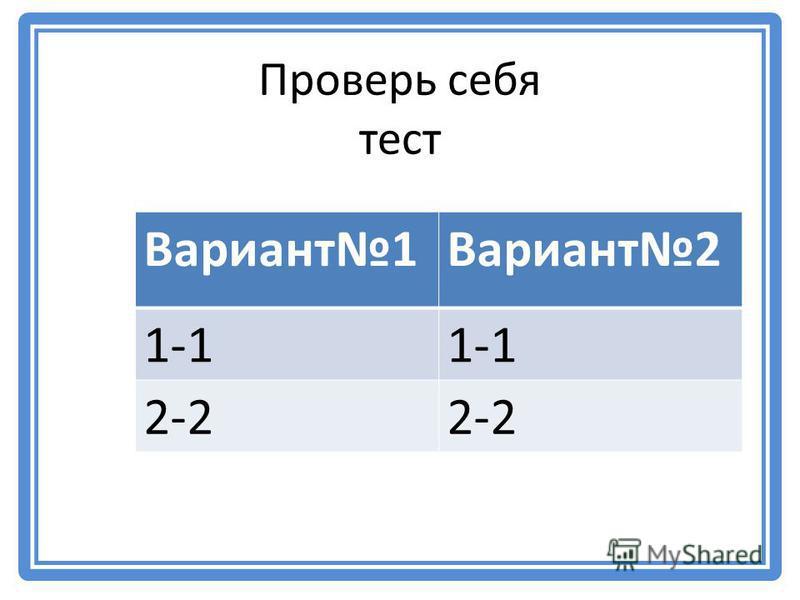 Проверь себя тест Вариант 1Вариант 2 1-1 2-2