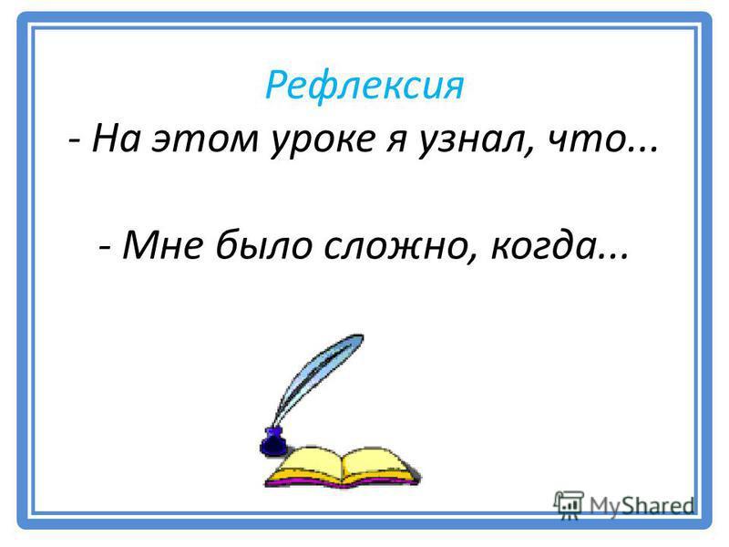 Рефлексия - На этом уроке я узнал, что... - Мне было сложно, когда...