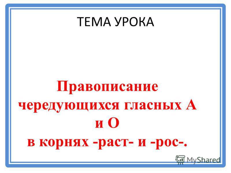 ТЕМА УРОКА Правописание чередующихся гласных А и О в корнях -раст- и -рос-.