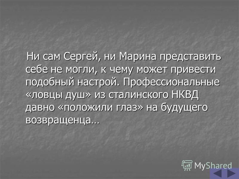 Ни сам Сергей, ни Марина представить себе не могли, к чему может привести подобный настрой. Профессиональные «ловцы душ» из сталинского НКВД давно «положили глаз» на будущего возвращенца… Ни сам Сергей, ни Марина представить себе не могли, к чему мож